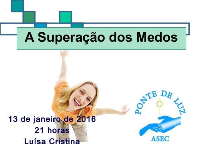 A Superação dos Medos 13 de janeiro de 2016 21 horas Luísa Cristina