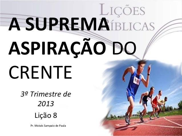 A SUPREMA ASPIRAÇÃO DO CRENTE 3º Trimestre de 2013 Lição 8 Pr. Moisés Sampaio de Paula