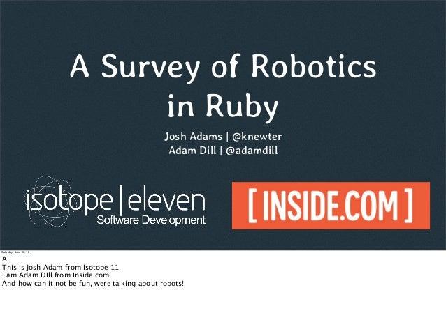 A Survey of Roboticsin RubyJosh Adams | @knewterAdam Dill | @adamdillSaturday, June 15, 13AThis is Josh Adam from Isotope ...