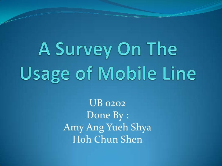 A Survey On The Usage of Mobile Line<br />UB 0202 <br />Done By :<br />Amy Ang Yueh Shya<br />Hoh Chun Shen<br />
