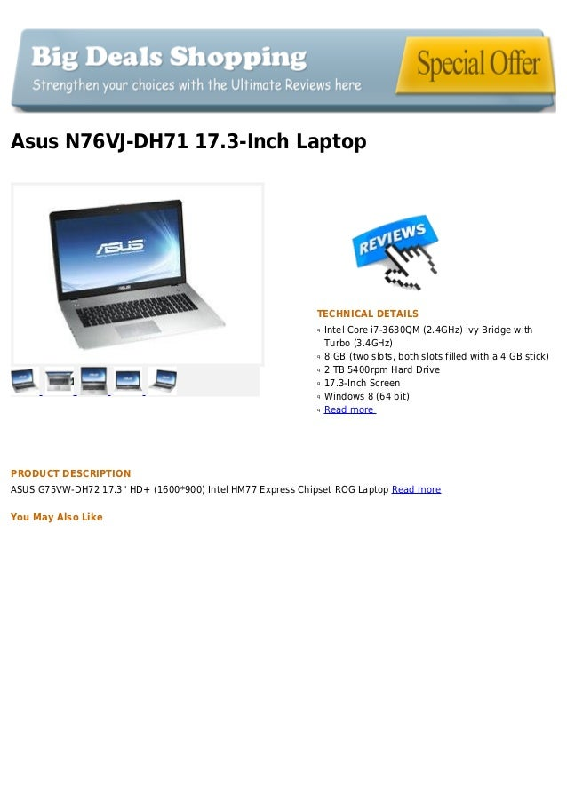 Asus N76VJ-DH71 17.3-Inch LaptopTECHNICAL DETAILSIntel Core i7-3630QM (2.4GHz) Ivy Bridge withqTurbo (3.4GHz)8 GB (two slo...