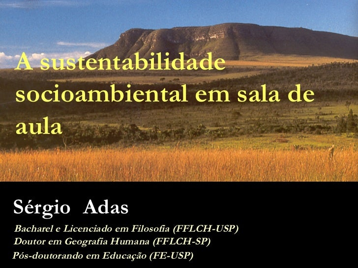 A sustentabilidade socioambiental em sala de aula Sérgio Adas Bacharel e Licenciado em Filosofia (FFLCH-USP) Doutor em Geo...