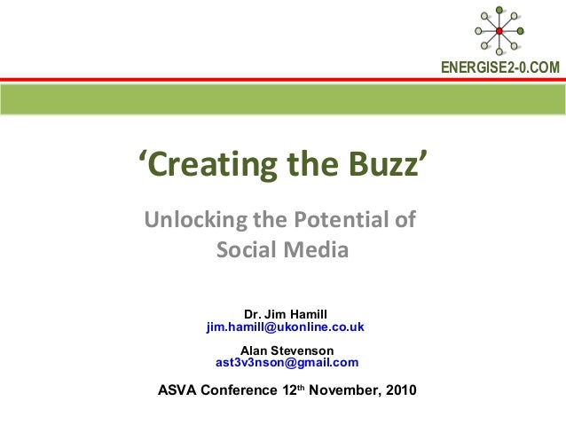 ENERGISE2-0.COM 'Creating the Buzz' Unlocking the Potential of Social Media Dr. Jim Hamill jim.hamill@ukonline.co.uk Alan ...