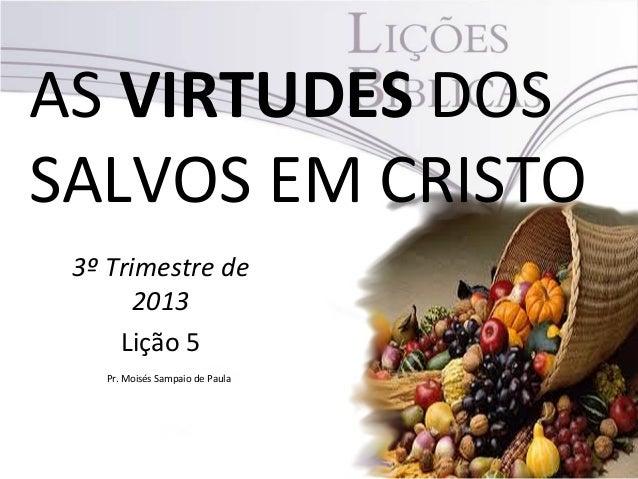 AS VIRTUDES DOS SALVOS EM CRISTO 3º Trimestre de 2013 Lição 5 Pr. Moisés Sampaio de Paula