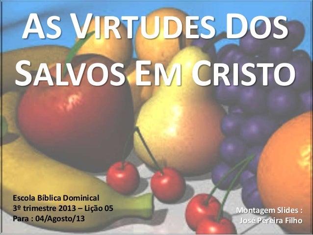 AS VIRTUDES DOS SALVOS EM CRISTO Escola Bíblica Dominical 3º trimestre 2013 – Lição 05 Para : 04/Agosto/13 Montagem Slides...