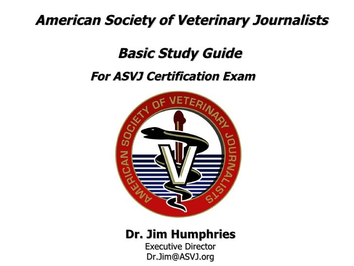 American Society of Veterinary Journalists Basic Study Guide  For ASVJ Certification Exam   Dr. Jim Humphries Executive Di...