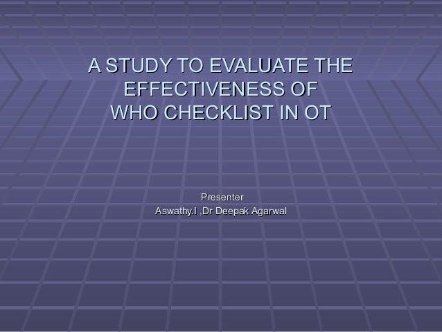 A STUDY TO EVALUATE THEA STUDY TO EVALUATE THE EFFECTIVENESS OFEFFECTIVENESS OF WHO CHECKLIST IN OTWHO CHECKLIST IN OT Pre...