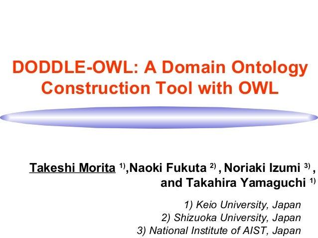 DODDLE-OWL: A Domain Ontology Construction Tool with OWL Takeshi Morita 1) ,Naoki Fukuta 2) , Noriaki Izumi 3) , and Takah...