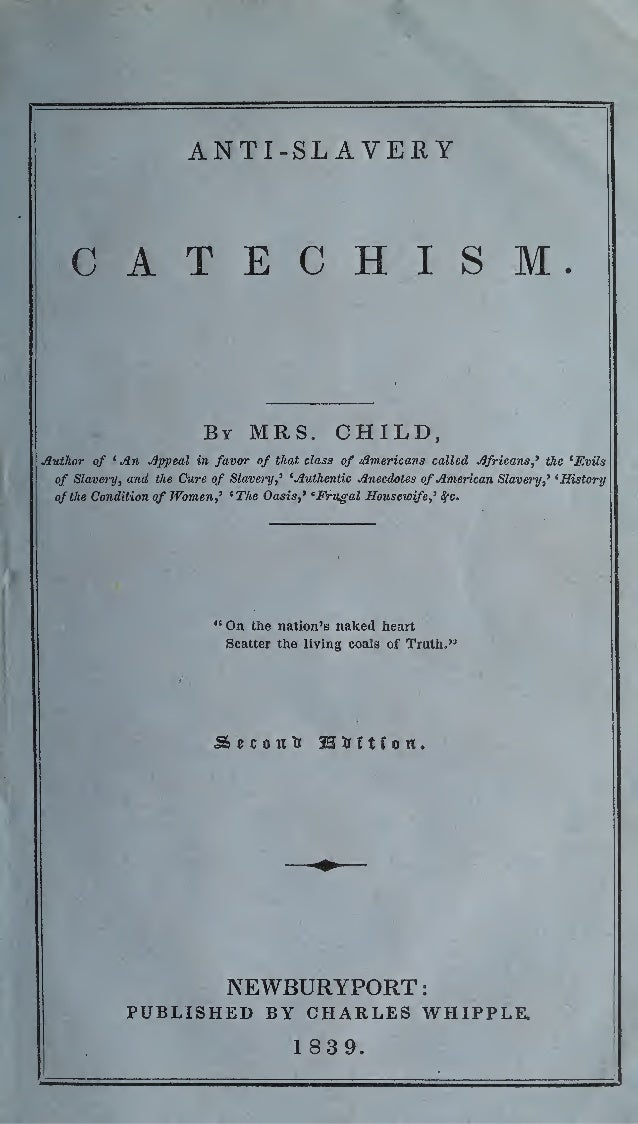 ANTI-SLAVERY CATECHISM. By MRS. CHILD, Author of ' An Appeal in favor of that class of Americans called Africans,' the 'Ev...