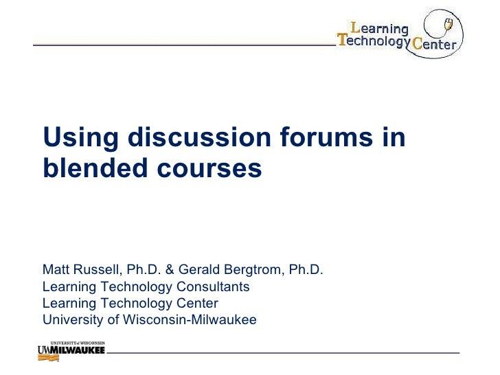 Using discussion forums in blended courses Matt Russell, Ph.D. & Gerald Bergtrom, Ph.D. Learning Technology Consultants Le...