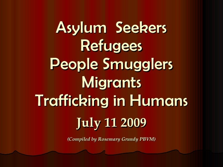 Asylum  Seekers Refugees People Smugglers Migrants Trafficking in Humans July 11 2009 (Compiled by Rosemary Grundy PBVM)