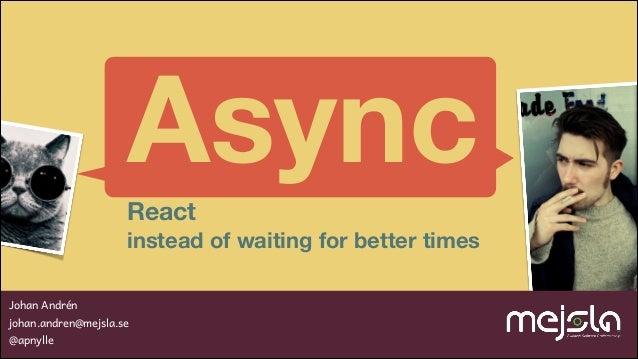 Async React instead of waiting for better times Johan Andrén johan.andren@mejsla.se @apnylle
