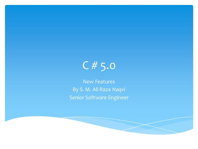 C # 5.0 New Features By S. M. Ali Raza Naqvi Senior Software Engineer
