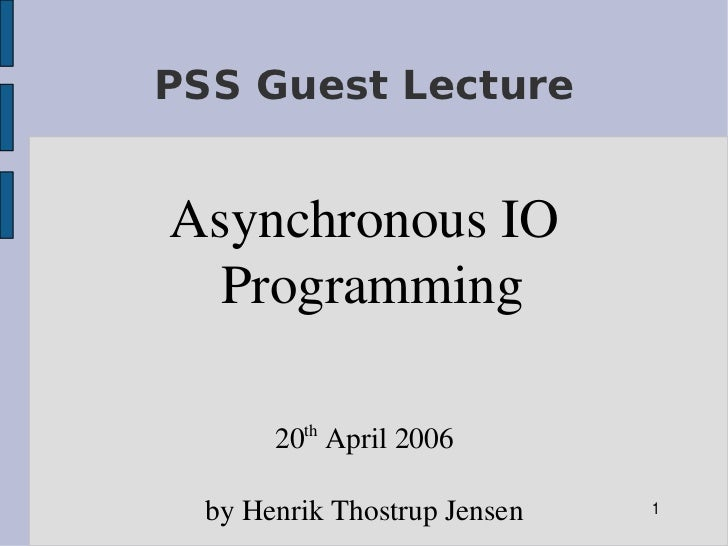 PSS Guest Lecture   Asynchronous IO    Programming           th        20  April 2006    by Henrik Thostrup Jensen   1