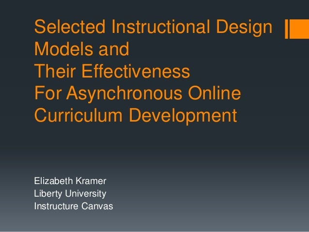 Selected Instructional DesignModels andTheir EffectivenessFor Asynchronous OnlineCurriculum DevelopmentElizabeth KramerLib...