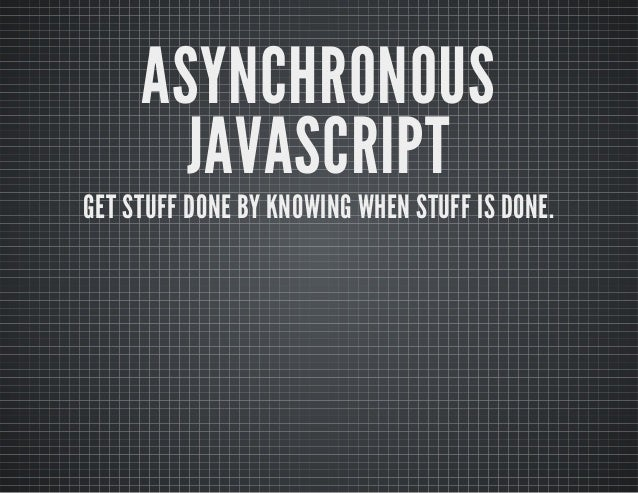 ASYNCHRONOUS JAVASCRIPT  GET STUFF DONE BY KNOWING WHEN STUFF IS DONE.