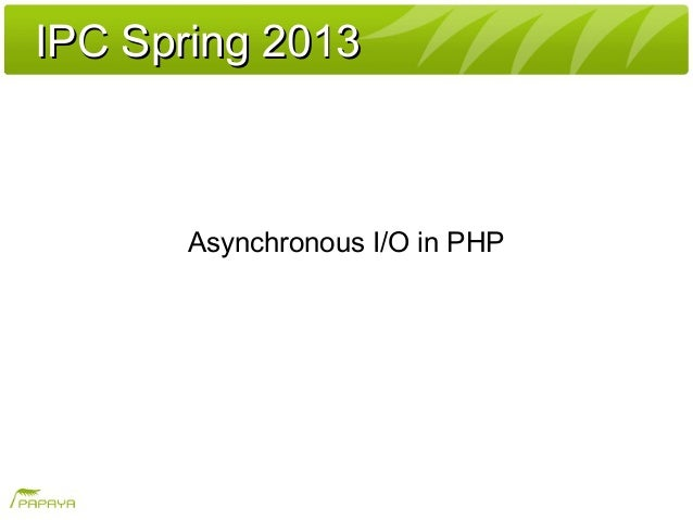 IPC Spring 2013IPC Spring 2013Asynchronous I/O in PHP