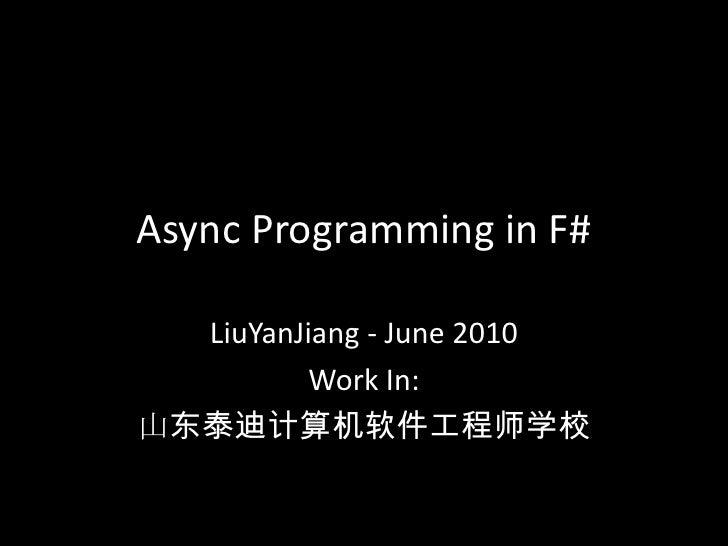 Async Programming in F#<br />LiuYanJiang - June 2010<br />Work In:<br />山东泰迪计算机软件工程师学校<br />