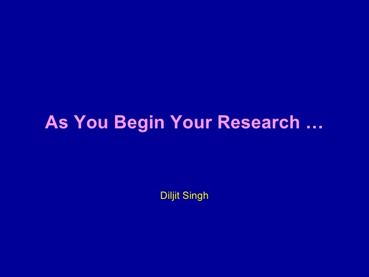 <ul><li>As You Begin Your Research … </li></ul><ul><li>Diljit Singh </li></ul>