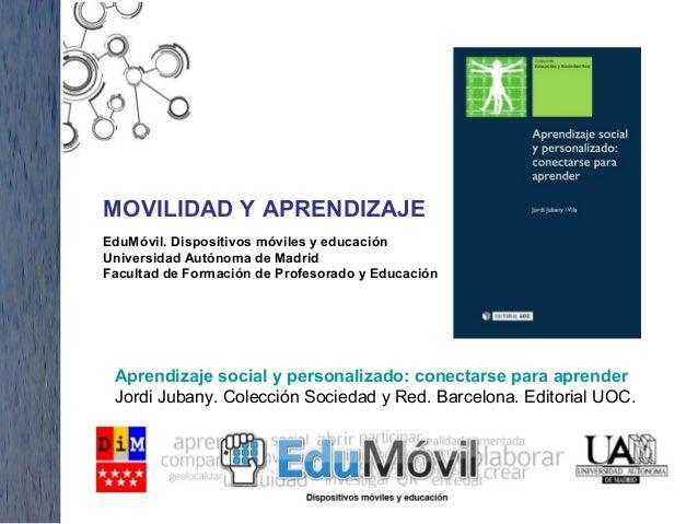 MOVILIDAD Y APRENDIZAJE EduMóvil. Dispositivos móviles y educación Universidad Autónoma de Madrid Facultad de Formación de...