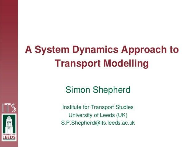 A System Dynamics Approach to Transport Modelling Simon Shepherd Institute for Transport Studies University of Leeds (UK) ...