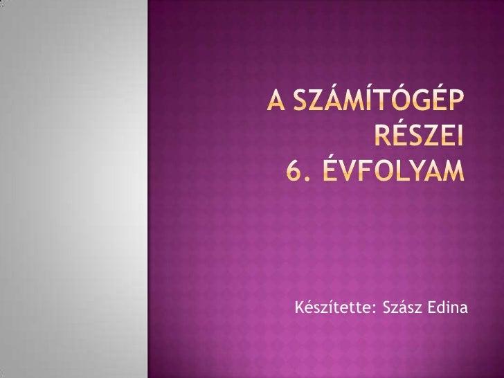 A számítógép részei6. évfolyam<br />Készítette: Szász Edina<br />