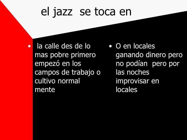el jazz  se toca en <ul><li>la calle des de lo mas pobre primero empezó en los campos de trabajo o cultivo normal mente  <...