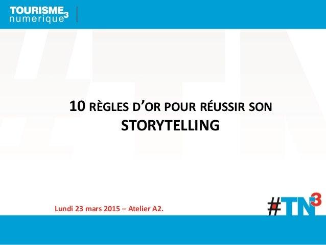 10 RÈGLES D'OR POUR RÉUSSIR SON STORYTELLING Lundi 23 mars 2015 – Atelier A2.