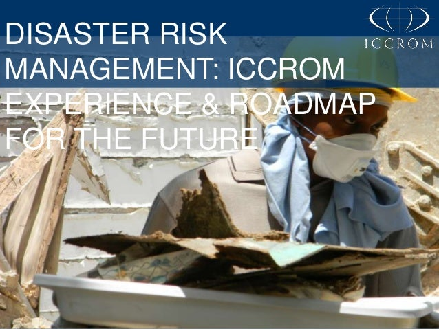 DISASTER RISK MANAGEMENT: ICCROM EXPERIENCE & ROADMAP FOR THE FUTURE