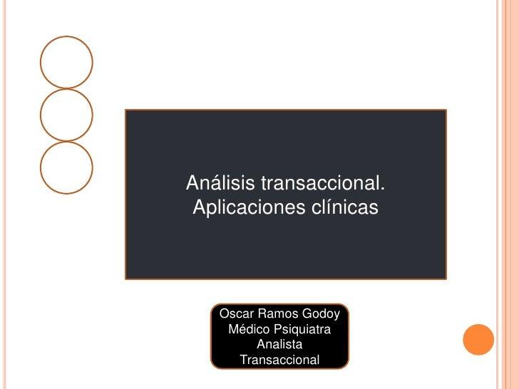 Análisis transaccional.<br />Aplicaciones clínicas<br />Oscar Ramos Godoy<br />Médico Psiquiatra<br />Analista Transaccion...