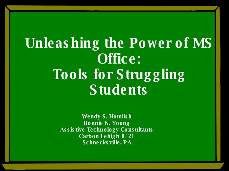 Unleashing the Power of MS Office: Tools for Struggling Students Wendy S. Homlish Bonnie N. Young Assistive Technology Con...