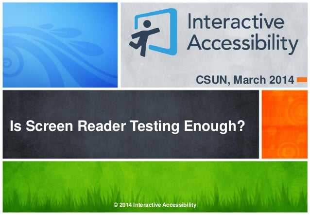 CSUN, March 2014 Is Screen Reader Testing Enough? © 2014 Interactive Accessibility