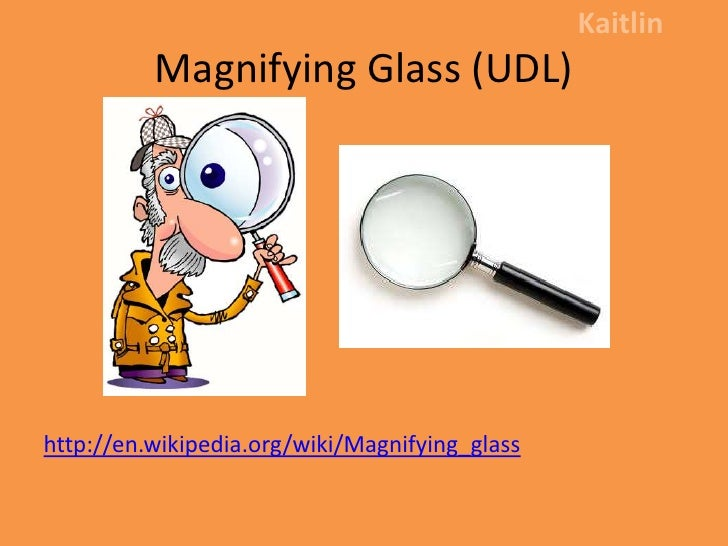 Magnifying Glass (UDL)<br />Kaitlin<br />http://en.wikipedia.org/wiki/Magnifying_glass<br />