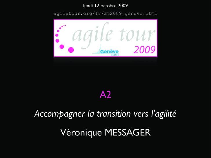 lundi 12 octobre 2009      agiletour.org/fr/at2009_geneve.html                          A2 Accompagner la transition vers ...