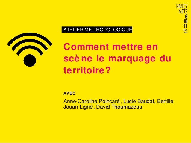 ATELIER MÉ THODOLOGIQUE Comment mettre en scè ne le marquage du territoire? AVEC Anne-Caroline Poincaré, Lucie Baudat, Ber...