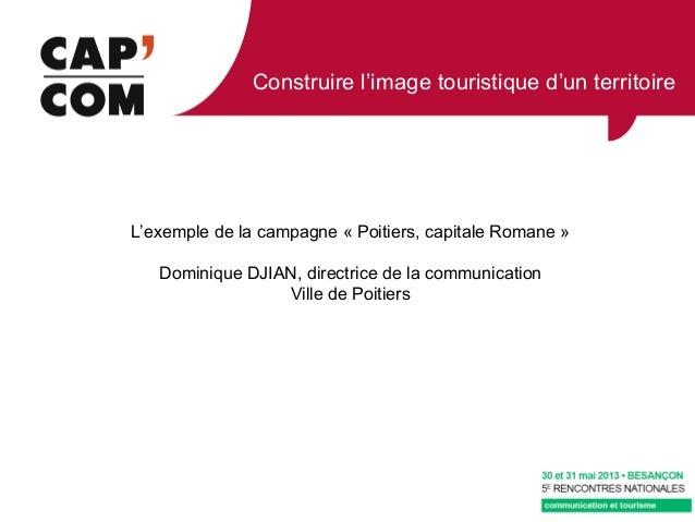 Construire l'image touristique d'un territoireL'exemple de la campagne « Poitiers, capitale Romane »Dominique DJIAN, direc...
