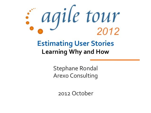 Estimating User Stories Learning Why and How    Stephane Rondal    Arexo Consulting      2012 October