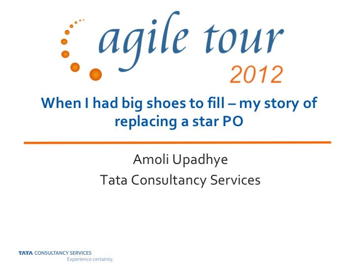 When I had big shoes to fill – my story of          replacing a star PO             Amoli Upadhye        Tata Consultancy ...