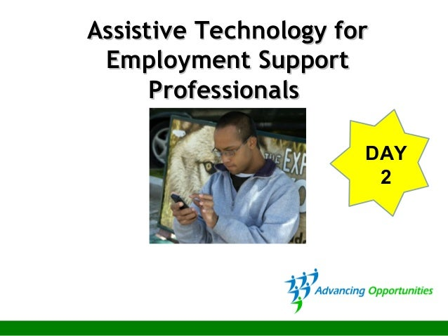 Assistive Technology forAssistive Technology for Employment SupportEmployment Support ProfessionalsProfessionals DAY 2