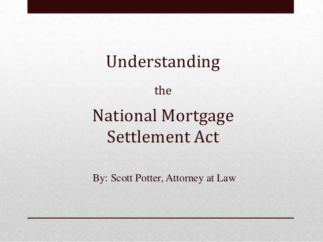 Understanding              theNational Mortgage Settlement ActBy: Scott Potter, Attorney at Law