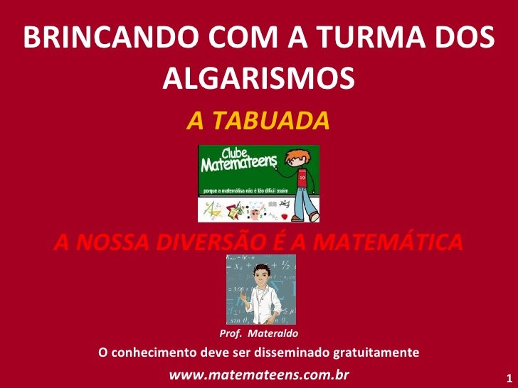 BRINCANDO COM A TURMA DOS ALGARISMOS A TABUADA A NOSSA DIVERSÃO É A MATEMÁTICA Prof.  Materaldo O conhecimento deve ser di...