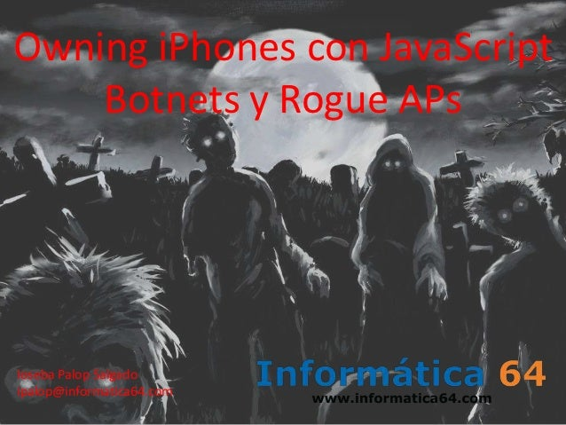 Owning iPhones con JavaScript    Botnets y Rogue APsIoseba Palop Salgadoipalop@informatica64.com