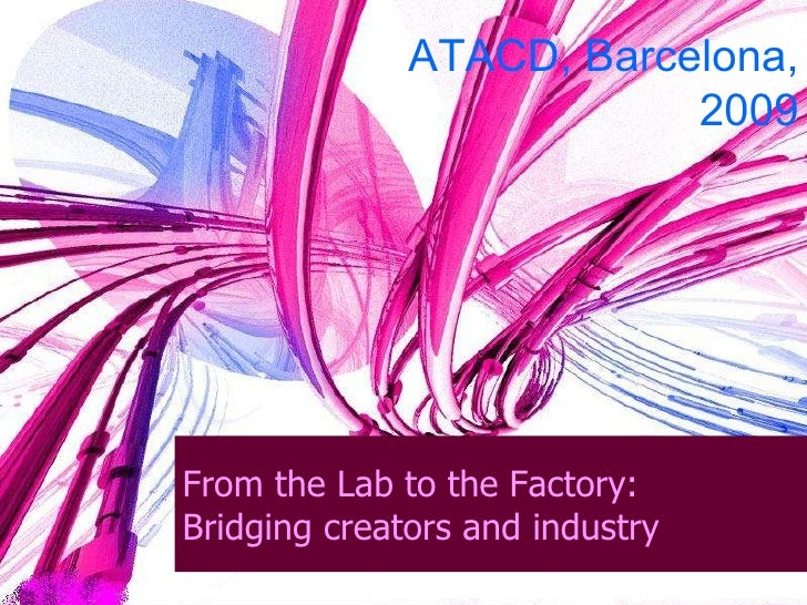 From the Lab to the Factory: Bridging creators and industry ATACD, Barcelona, 2009