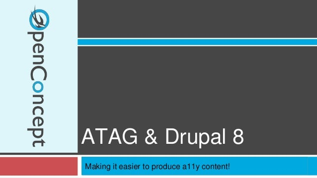 ATAG & Drupal 8  Making it easier to produce a11y content!