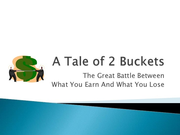 A Tale of 2 Buckets<br />The Great Battle Between <br />What You Earn And What You Lose<br />