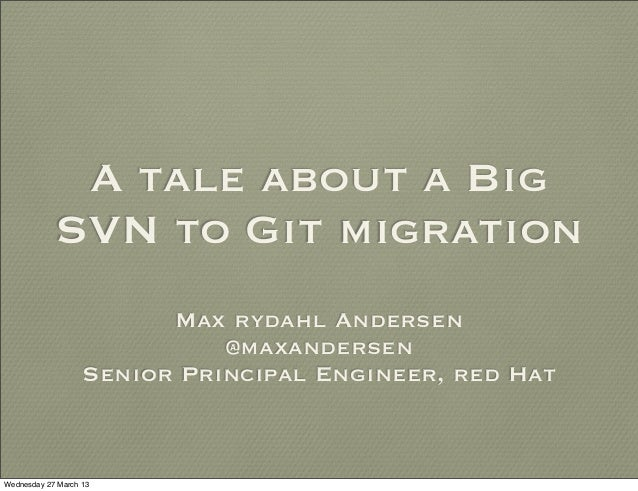 A tale about a Big            SVN to Git migration                         Max rydahl Andersen                            ...