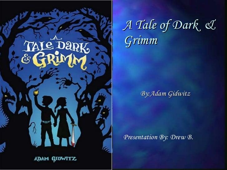 A Tale of Dark  & Grimm Presentation By: Drew B. By:Adam Gidwitz