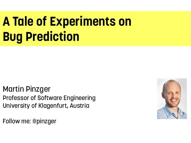 A Tale of Experiments on Bug Prediction Martin Pinzger Professor of Software Engineering University of Klagenfurt, Austria...