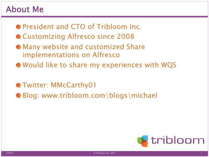 About Me          !  President and CTO of Tribloom Inc.          !  Customizing Alfresco since 2008          !  Many we...