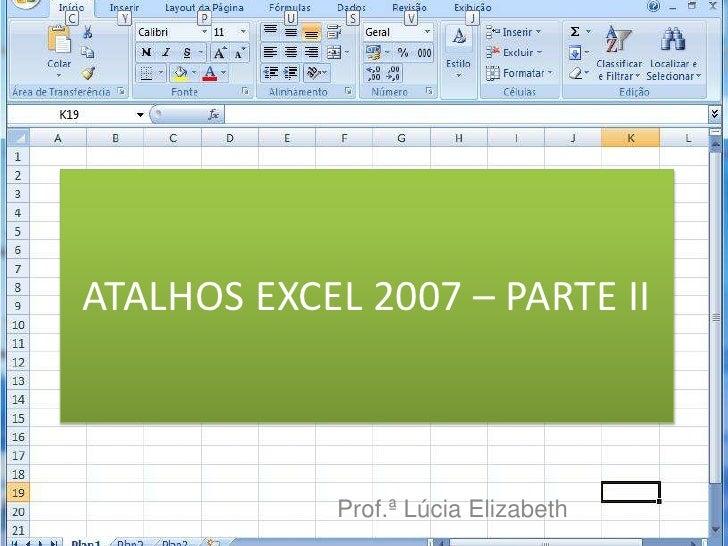 ATALHOS EXCEL 2007 – PARTE II<br />Prof.ª Lúcia Elizabeth<br />